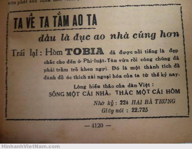 """Một số quảng cáo """"HÒM TOBIA"""" chắc quý vị còn nhớ Ông chủ trại hòm Tobia cũng khéo đặt tên cho dịch vụ chăm sóc người chết vì Tobia vốn là tên một nhân vật giàu lòng nhân ái trong Kinh Thánh Cựu Ước, chuyên lo việc hậu sự. Trại hòm của ông nằm tại số 114 đường Hai Bà Trưng, phía bên kia nhà thờ Tân Định, những người yếu bóng vía thường có cảm giác sờ sợ mỗi khi đi ngang qua đây. Đó cũng là lẽ thường tình, ai mà chẳng sợ chết! Trại hòm Tobia nhấn mạnh trong mục quảng cáo: """"Lòng hiếu thảo của dân Việt: SỐNG MỘT CÁI NHÀ, THÁC MỘT CÁI HÒM"""". Có điều chưa thấy xuất hiện quảng cáo… """"mua một tặng một""""! Quảng cáo Hòm Tobia trên báo Không những quảng cáo trên báo, hòm Tobia còn xuất hiện trên xe điện Sài Gòn – Chợ Lớn. Giữa các sản phẩm như Thuốc xổ Nhành Mai, Thuốc lá Jean Bastos người ta còn thấy dòng chữ """"Hòm Tobia danh tiếng nhất"""" ngay trên đầu xe (*). Quả là một bước ngoặt ngoạn mục trong ngành quảng cáo của Sài Gòn xưa. Quảng cáo hòm Tobia trên đầu xe điện Nổi bật nhất trên thị trường quảng cáo trên báo chí lẫn quảng cáo ngoài trời phải nói đến các loại kem đánh răng, trong đó có Hynos, Perlon và Leyna... Kem đánh răng Hynos với hình ảnh anh Bảy Chà da đen, miệng cười hết cỡ khoe hàm răng trắng tinh xuất hiện khắp nơi."""